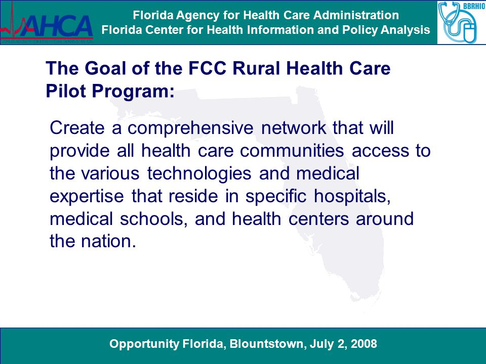 Opportunity Florida, Blountstown, July 2, 2008 Florida Agency for Health Care Administration Florida Center for Health Information and Policy Analysis The pilot program will fund connectivity among rural and urban public and non-profit health care providers.