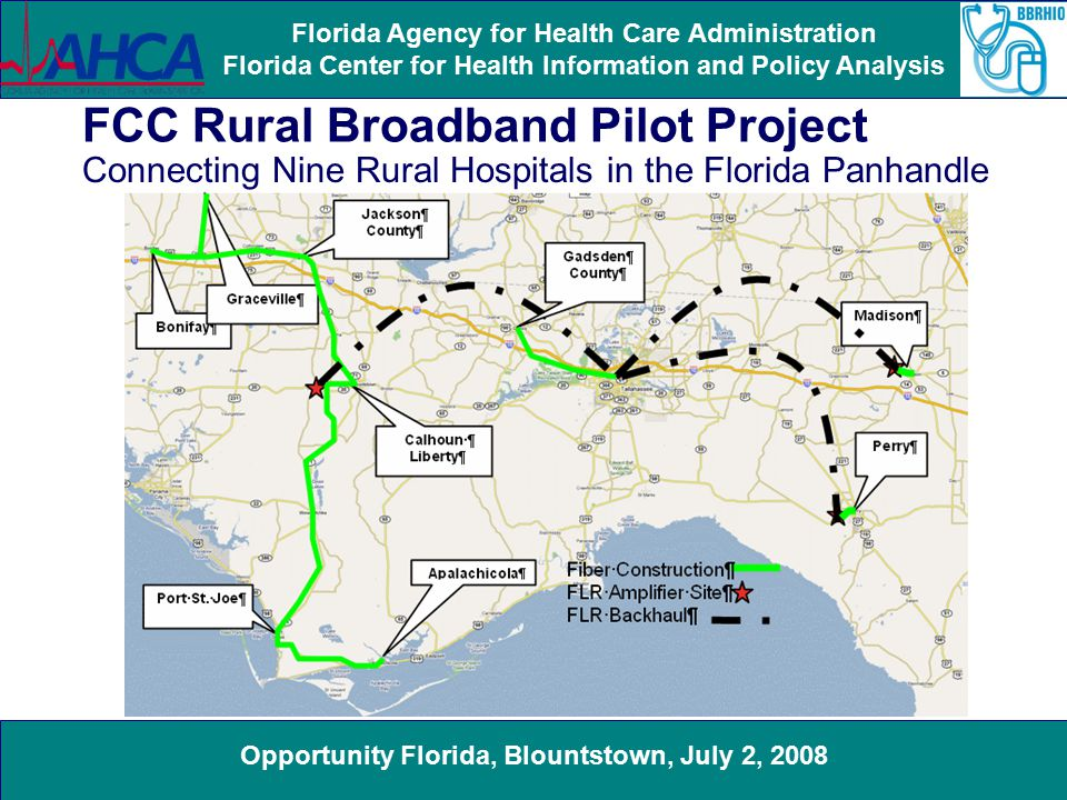 Opportunity Florida, Blountstown, July 2, 2008 Florida Agency for Health Care Administration Florida Center for Health Information and Policy Analysis FCC Rural Broadband Pilot Project Connecting Nine Rural Hospitals in the Florida Panhandle