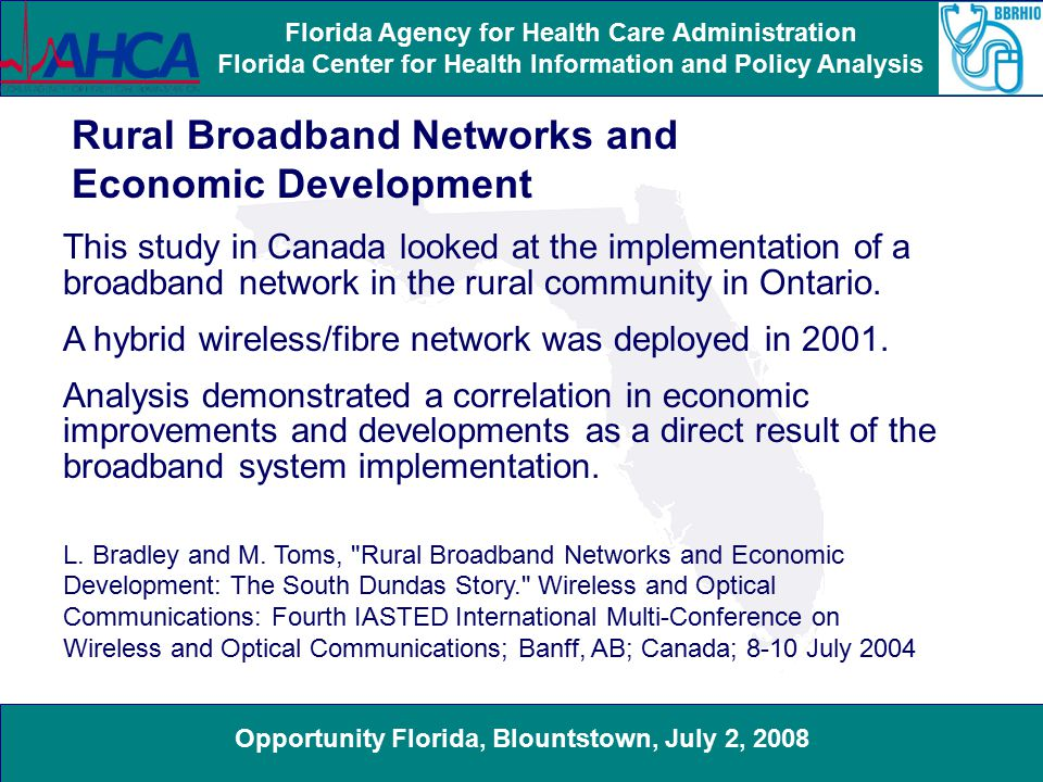 Opportunity Florida, Blountstown, July 2, 2008 Florida Agency for Health Care Administration Florida Center for Health Information and Policy Analysis Rural Broadband Networks and Economic Development This study in Canada looked at the implementation of a broadband network in the rural community in Ontario.