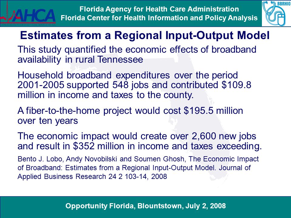 Opportunity Florida, Blountstown, July 2, 2008 Florida Agency for Health Care Administration Florida Center for Health Information and Policy Analysis Estimates from a Regional Input-Output Model This study quantified the economic effects of broadband availability in rural Tennessee Household broadband expenditures over the period 2001-2005 supported 548 jobs and contributed $109.8 million in income and taxes to the county.