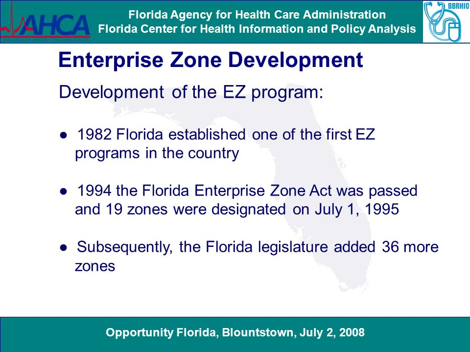 Opportunity Florida, Blountstown, July 2, 2008 Florida Agency for Health Care Administration Florida Center for Health Information and Policy Analysis Enterprise Zone Development Development of the EZ program: ● 1982 Florida established one of the first EZ programs in the country ● 1994 the Florida Enterprise Zone Act was passed and 19 zones were designated on July 1, 1995 ● Subsequently, the Florida legislature added 36 more zones