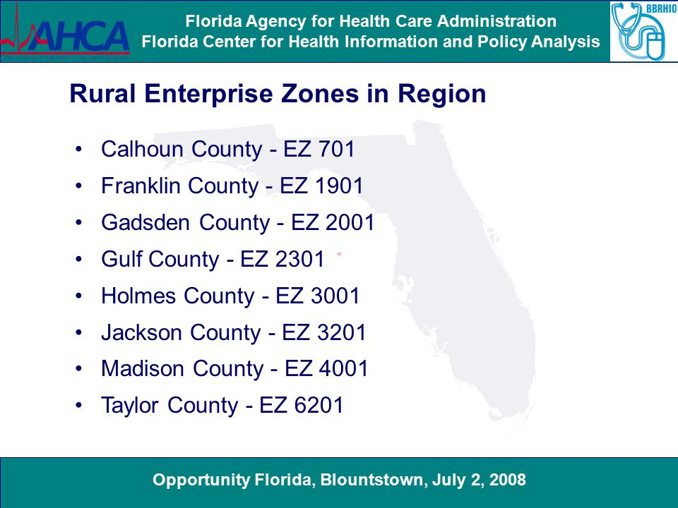 Opportunity Florida, Blountstown, July 2, 2008 Florida Agency for Health Care Administration Florida Center for Health Information and Policy Analysis Calhoun County - EZ 701 Franklin County - EZ 1901 Gadsden County - EZ 2001 Gulf County - EZ 2301 Holmes County - EZ 3001 Jackson County - EZ 3201 Madison County - EZ 4001 Taylor County - EZ 6201 Rural Enterprise Zones in Region