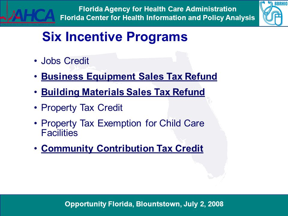 Opportunity Florida, Blountstown, July 2, 2008 Florida Agency for Health Care Administration Florida Center for Health Information and Policy Analysis Six Incentive Programs Jobs Credit Business Equipment Sales Tax Refund Building Materials Sales Tax Refund Property Tax Credit Property Tax Exemption for Child Care Facilities Community Contribution Tax Credit