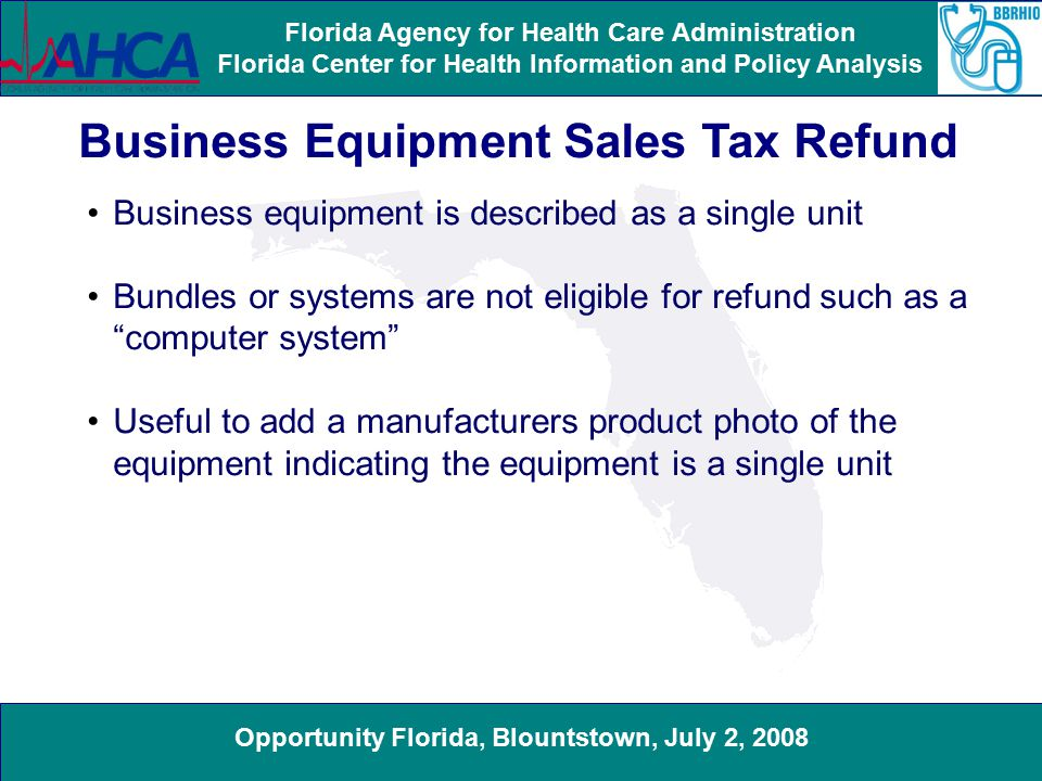 Opportunity Florida, Blountstown, July 2, 2008 Florida Agency for Health Care Administration Florida Center for Health Information and Policy Analysis Business Equipment Sales Tax Refund Business equipment is described as a single unit Bundles or systems are not eligible for refund such as a computer system Useful to add a manufacturers product photo of the equipment indicating the equipment is a single unit