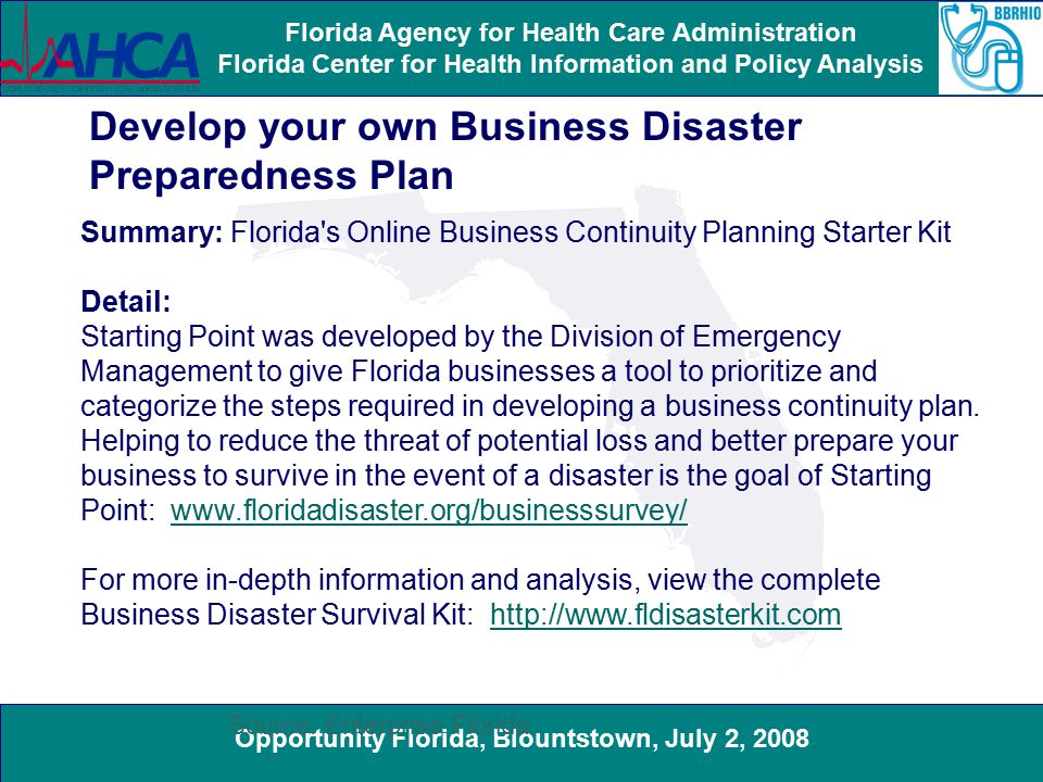 Opportunity Florida, Blountstown, July 2, 2008 Florida Agency for Health Care Administration Florida Center for Health Information and Policy Analysis Develop your own Business Disaster Preparedness Plan Summary: Florida s Online Business Continuity Planning Starter Kit Detail: Starting Point was developed by the Division of Emergency Management to give Florida businesses a tool to prioritize and categorize the steps required in developing a business continuity plan.