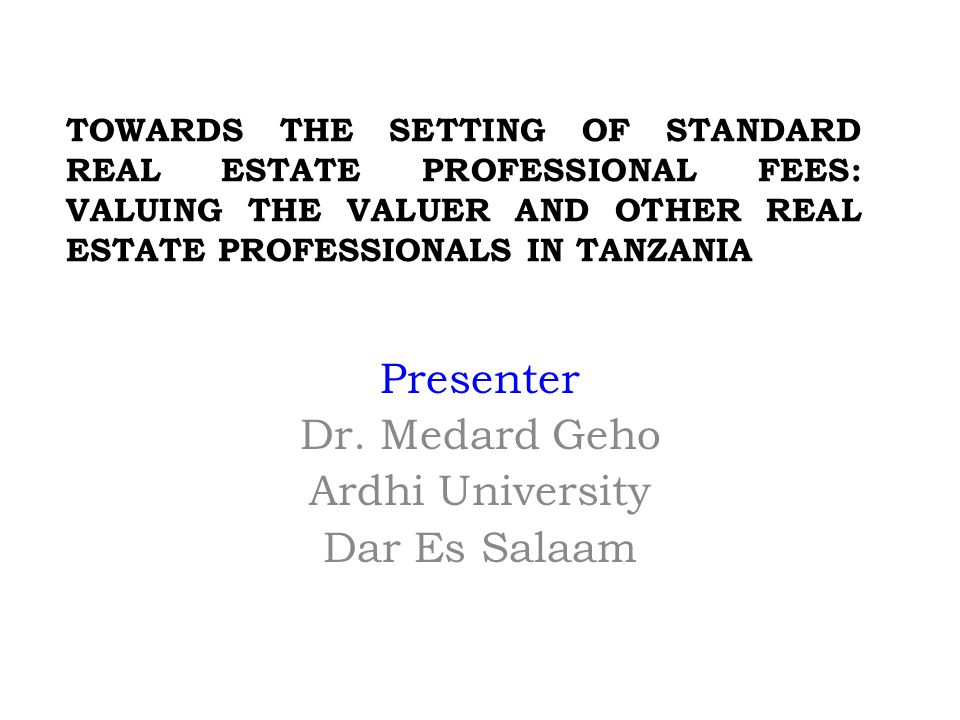 TOWARDS THE SETTING OF STANDARD REAL ESTATE PROFESSIONAL FEES: VALUING THE VALUER AND OTHER REAL ESTATE PROFESSIONALS IN TANZANIA Presenter Dr.
