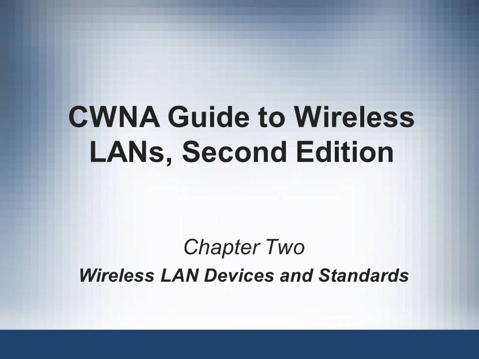 CWNA Guide to Wireless LANs, Second Edition Chapter Two Wireless LAN Devices and Standards
