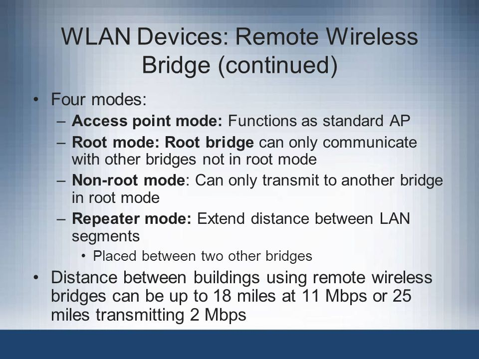 WLAN Devices: Remote Wireless Bridge (continued) Four modes: –Access point mode: Functions as standard AP –Root mode: Root bridge can only communicate with other bridges not in root mode –Non-root mode: Can only transmit to another bridge in root mode –Repeater mode: Extend distance between LAN segments Placed between two other bridges Distance between buildings using remote wireless bridges can be up to 18 miles at 11 Mbps or 25 miles transmitting 2 Mbps