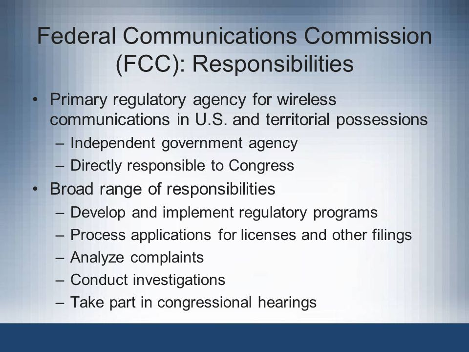 Federal Communications Commission (FCC): Responsibilities Primary regulatory agency for wireless communications in U.S.