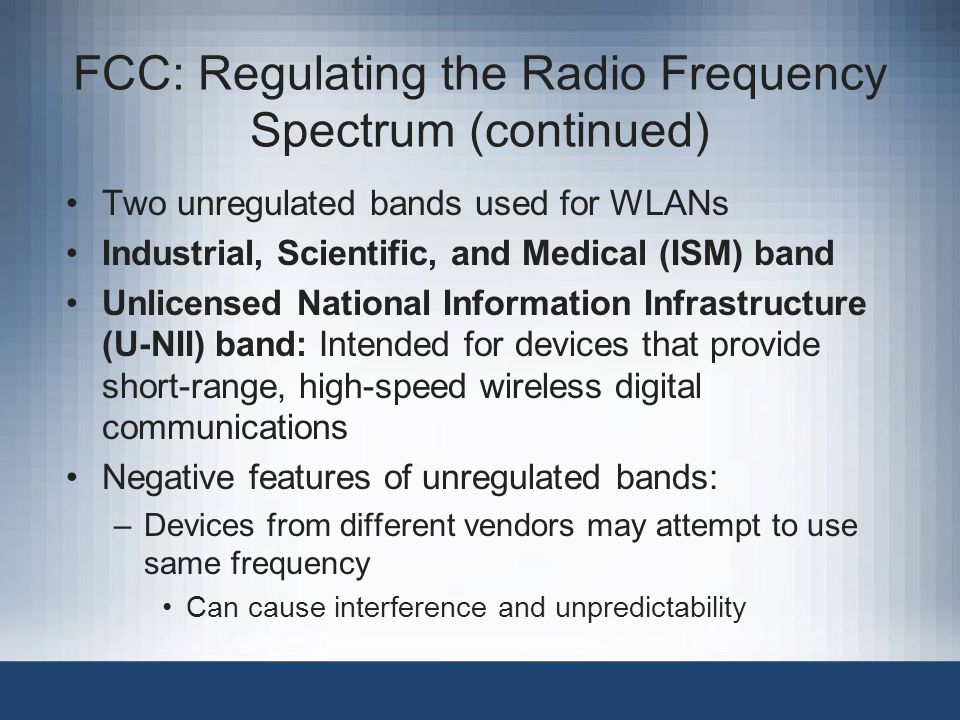 FCC: Regulating the Radio Frequency Spectrum (continued) Two unregulated bands used for WLANs Industrial, Scientific, and Medical (ISM) band Unlicensed National Information Infrastructure (U-NII) band: Intended for devices that provide short-range, high-speed wireless digital communications Negative features of unregulated bands: –Devices from different vendors may attempt to use same frequency Can cause interference and unpredictability
