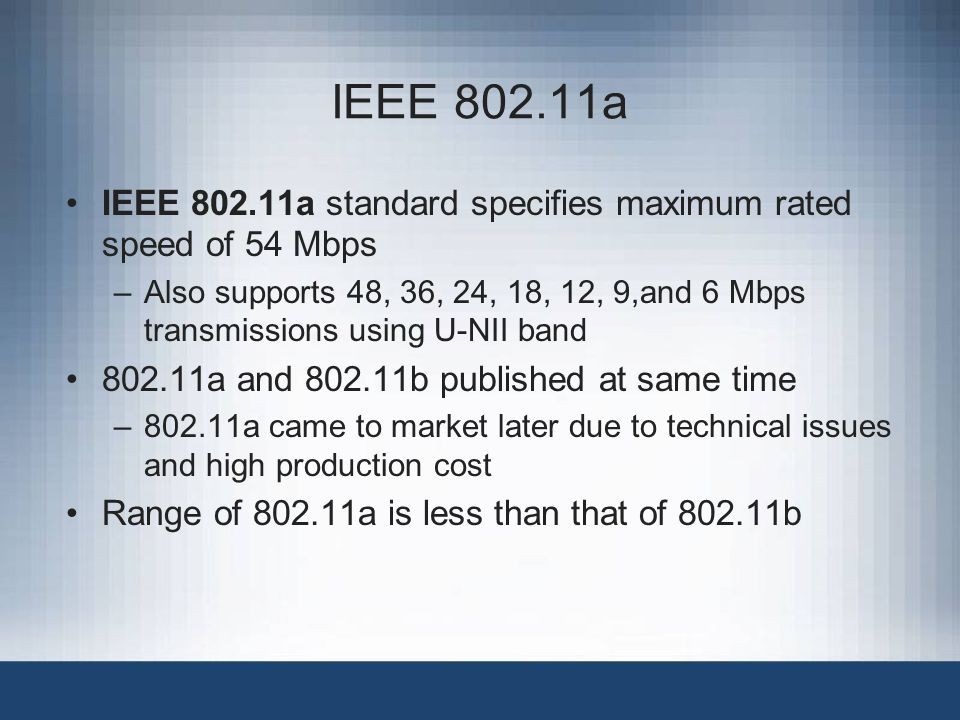 IEEE 802.11a IEEE 802.11a standard specifies maximum rated speed of 54 Mbps –Also supports 48, 36, 24, 18, 12, 9,and 6 Mbps transmissions using U-NII band 802.11a and 802.11b published at same time –802.11a came to market later due to technical issues and high production cost Range of 802.11a is less than that of 802.11b
