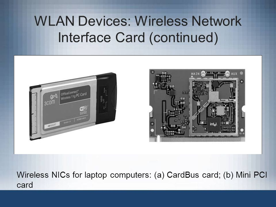 WLAN Devices: Wireless Network Interface Card (continued) Wireless NICs for laptop computers: (a) CardBus card; (b) Mini PCI card