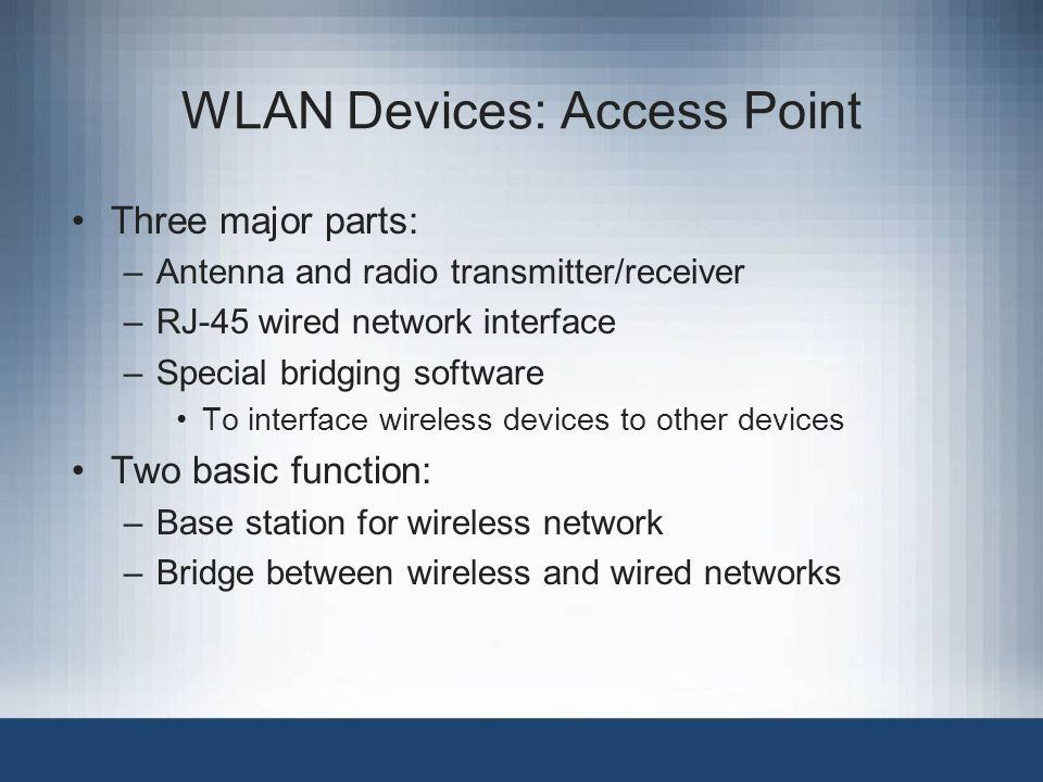 WLAN Devices: Access Point Three major parts: –Antenna and radio transmitter/receiver –RJ-45 wired network interface –Special bridging software To interface wireless devices to other devices Two basic function: –Base station for wireless network –Bridge between wireless and wired networks