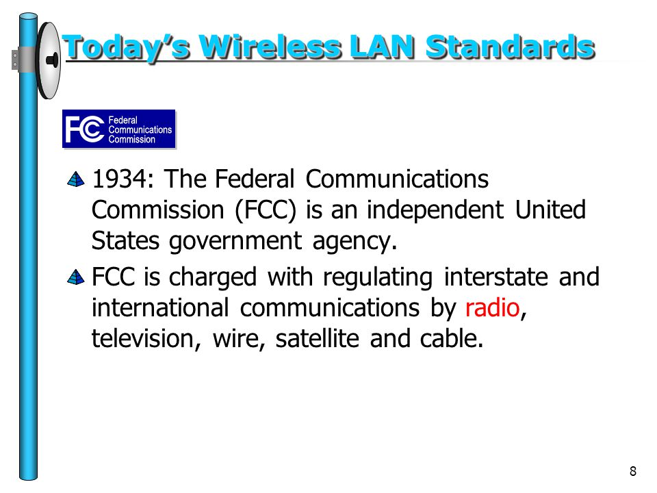 8 Today's Wireless LAN Standards 1934: The Federal Communications Commission (FCC) is an independent United States government agency. FCC is charged w