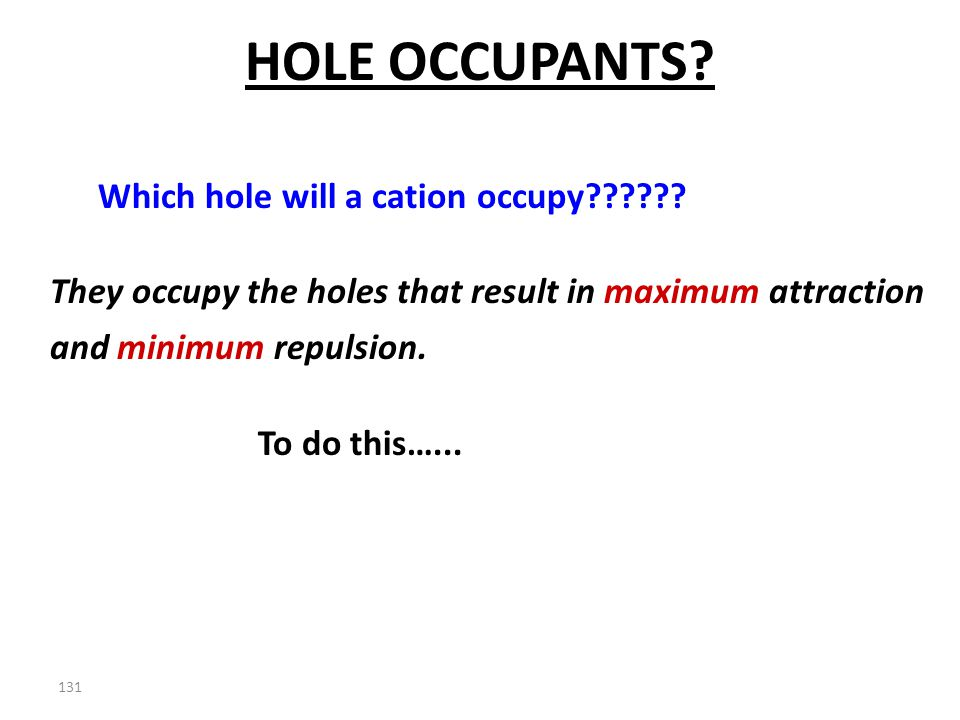 130 Which holes are used by the cation?? Which of the holes is used depends upon the size of the cation and….. The size of the hole in the anion latti