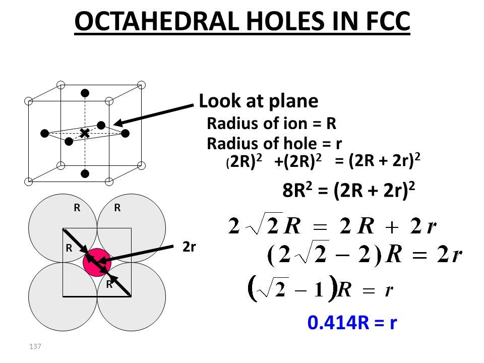 136 2r Radius of ion = R Look at plane Radius of hole = r OCTAHEDRAL HOLES IN FCC R