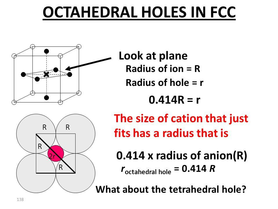 137 R R R R 2r Radius of ion = R Look at plane Radius of hole = r +(2R) 2 ( 2R) 2 = (2R + 2r) 2 8R 2 = (2R + 2r) 2 0.414R = r OCTAHEDRAL HOLES IN FCC
