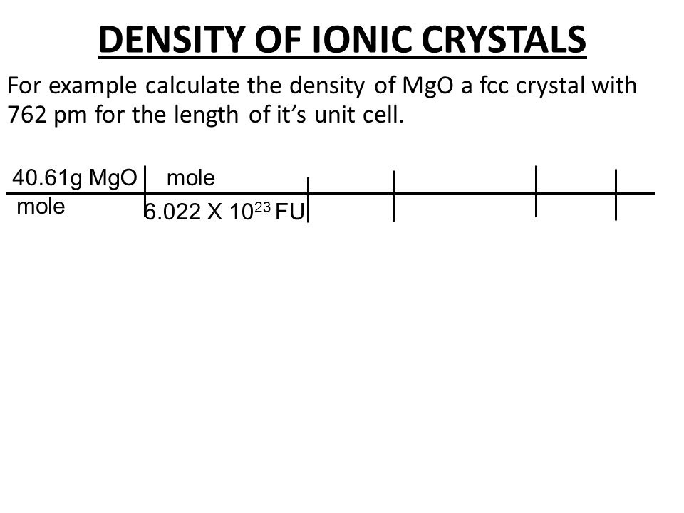 DENSITY OF IONIC CRYSTALS For example calculate the density of MgO a fcc crystal with 762 pm for the length of it's unit cell. 40.61g MgO mole