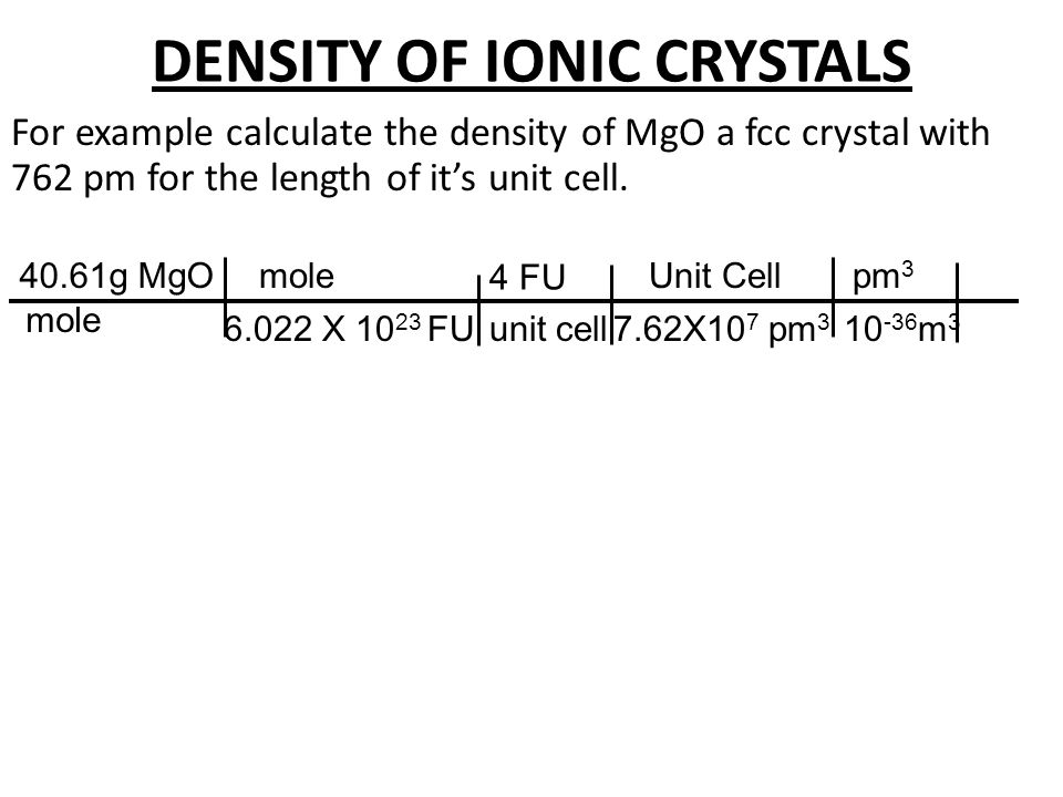 DENSITY OF IONIC CRYSTALS For example calculate the density of MgO a fcc crystal with 424 pm for the length of it's unit cell. 40.61g MgO mole 4 FU mo
