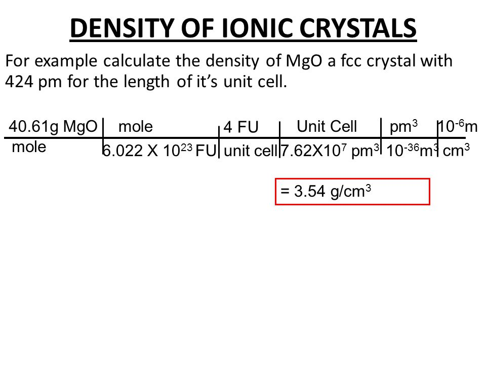 DENSITY OF IONIC CRYSTALS For example calculate the density of MgO a fcc crystal with 762 pm for the length of it's unit cell. 40.61g MgO mole 4 FU mo