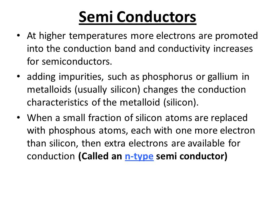 Semi Conductors For metalloids the distance between the conducting band and the nonconduction band are lower, in between that for metals and nonmental