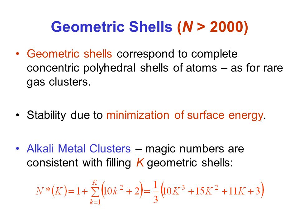 Geometric Shells (N > 2000) Geometric shells correspond to complete concentric polyhedral shells of atoms – as for rare gas clusters.