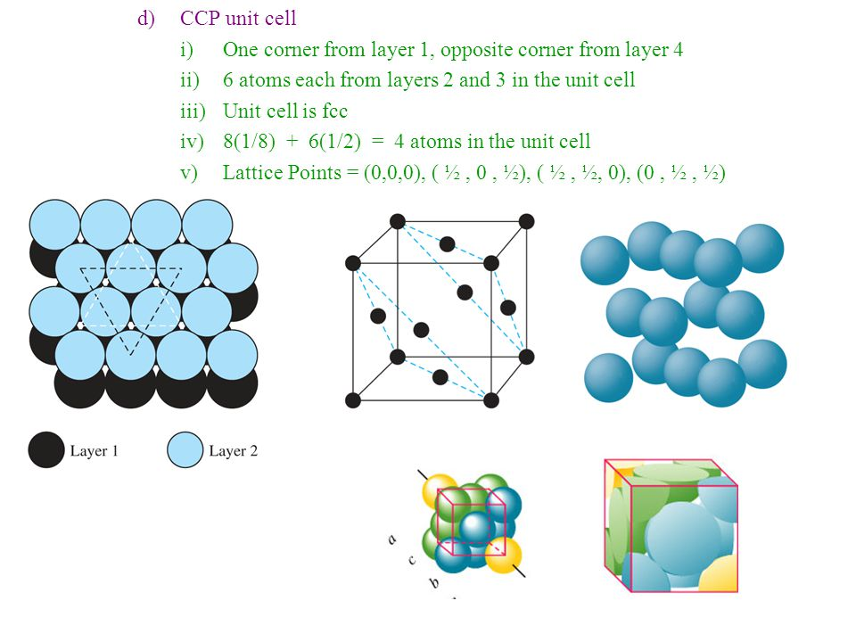 e)Holes i)2 T d and 1 O h hole per atom in both (hcp) and (ccp) ii)If ionic compound, small cations can fill these holes iii)T d hole = 0.225rO h hole = 0.414r iv)NaCl has Cl - in (ccp) with Na + (ccp) but also in the O h holes v)Na + = 0.695r, so it forces the Cl - to be farther apart, but still CN = 6 6)Metallic Crystals a)Most metals crystallize in (bcc), (ccp), or (hcp) structures b)Changing pressure or temperature can interchange these forms for a metal c)Must consider bonding, not just geometric packing only d)Soft and malleable metals usually have (ccp) structure (copper) e)Harder and more brittle metals usually have the (hcp) structure (zinc) f)Most metals can be bent due to non-directional bonding i.Weak bonding to all neighbors, not strong bonding to any single one ii.Atoms can slide past each other and then realign into crystal form iii.Dislocations = imperfections in lattice; make it easier to bend iv.Impurities = other elements; allow slippage of layers v.Work Hardening = hammer until impurities are together vi.Heat: can soften by dispersing impurities or harden if control cooling