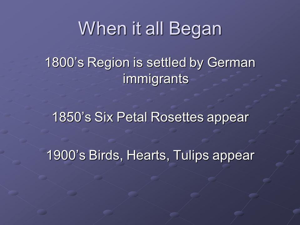 When it all Began 1800's Region is settled by German immigrants 1850's Six Petal Rosettes appear 1900's Birds, Hearts, Tulips appear