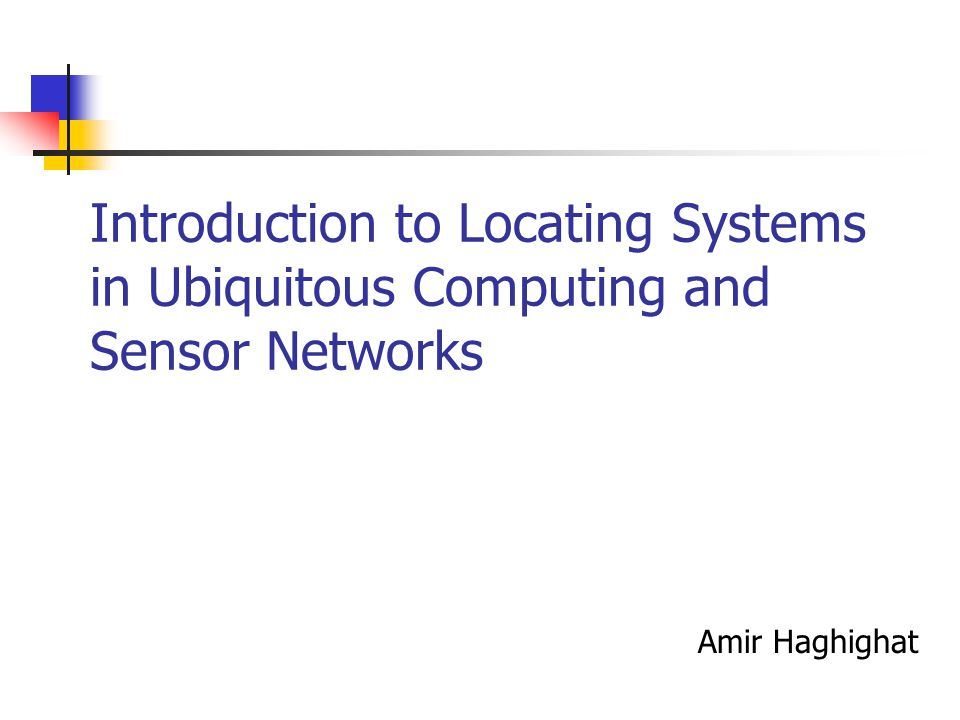 Introduction to Locating Systems in Ubiquitous Computing and Sensor Networks Amir Haghighat