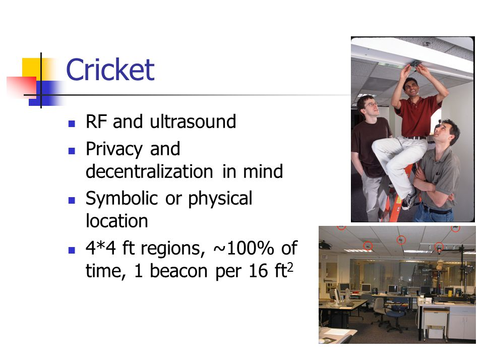 Cricket RF and ultrasound Privacy and decentralization in mind Symbolic or physical location 4*4 ft regions, ~100% of time, 1 beacon per 16 ft 2