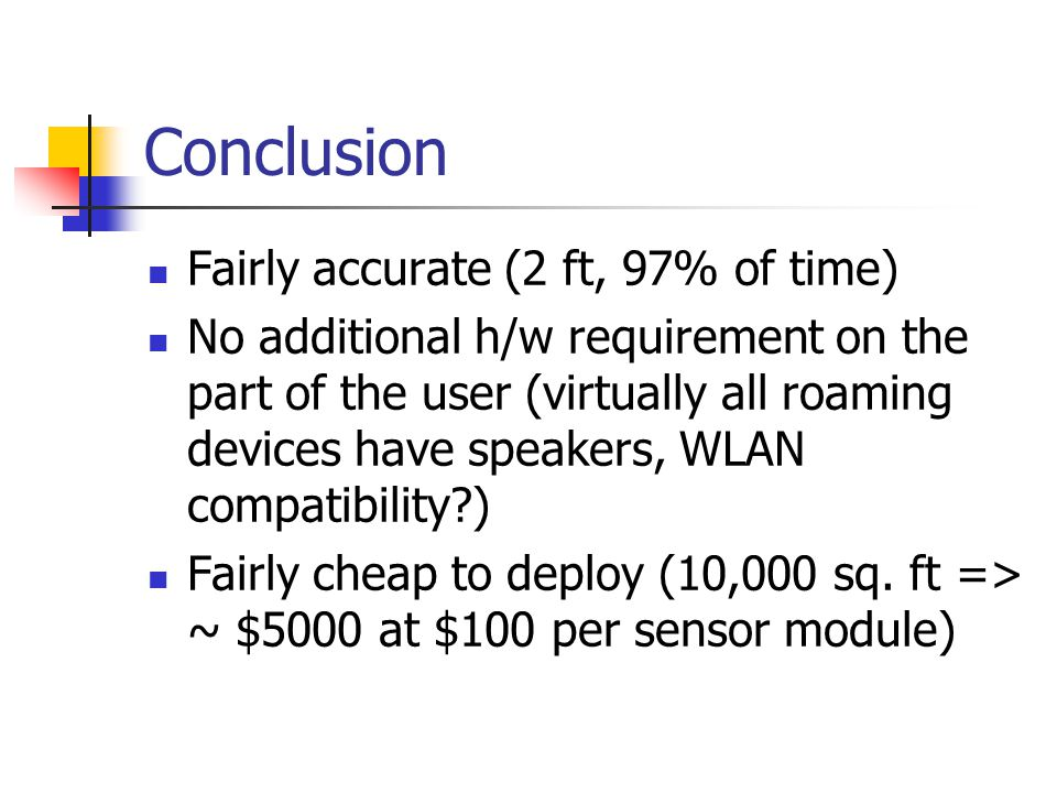 Conclusion Fairly accurate (2 ft, 97% of time) No additional h/w requirement on the part of the user (virtually all roaming devices have speakers, WLAN compatibility?) Fairly cheap to deploy (10,000 sq.
