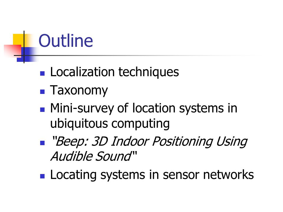 Outline Localization techniques Taxonomy Mini-survey of location systems in ubiquitous computing Beep: 3D Indoor Positioning Using Audible Sound Locating systems in sensor networks