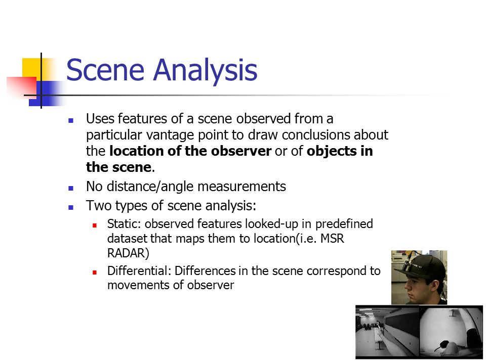 Scene Analysis Uses features of a scene observed from a particular vantage point to draw conclusions about the location of the observer or of objects