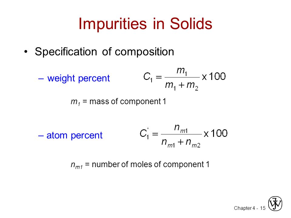 Chapter 4 - 15 Impurities in Solids Specification of composition –weight percent m 1 = mass of component 1 n m1 = number of moles of component 1 – atom percent