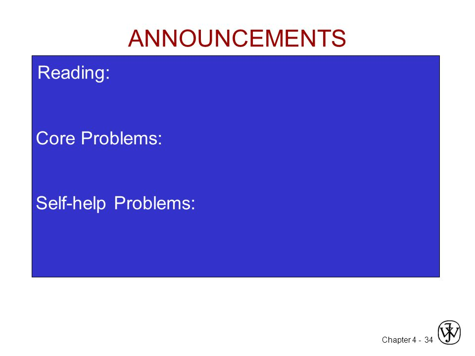 Chapter 4 - 34 Core Problems: Self-help Problems: ANNOUNCEMENTS Reading: