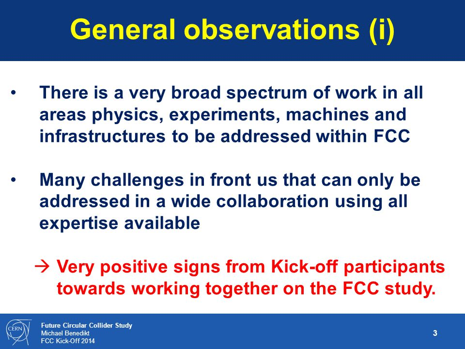 2 Future Circular Collider Study Michael Benedikt FCC Kick-Off 2014 Following ESU in May 2013, creation of a small preparation group in autumn 2013 to prepare on a short time scale: preliminary draft baseline parameter sets for all options a possible work breakdown structure and study organisation an international kick-off meeting (now!) FCC Kick-off goals Kick-off event should start process of internat.