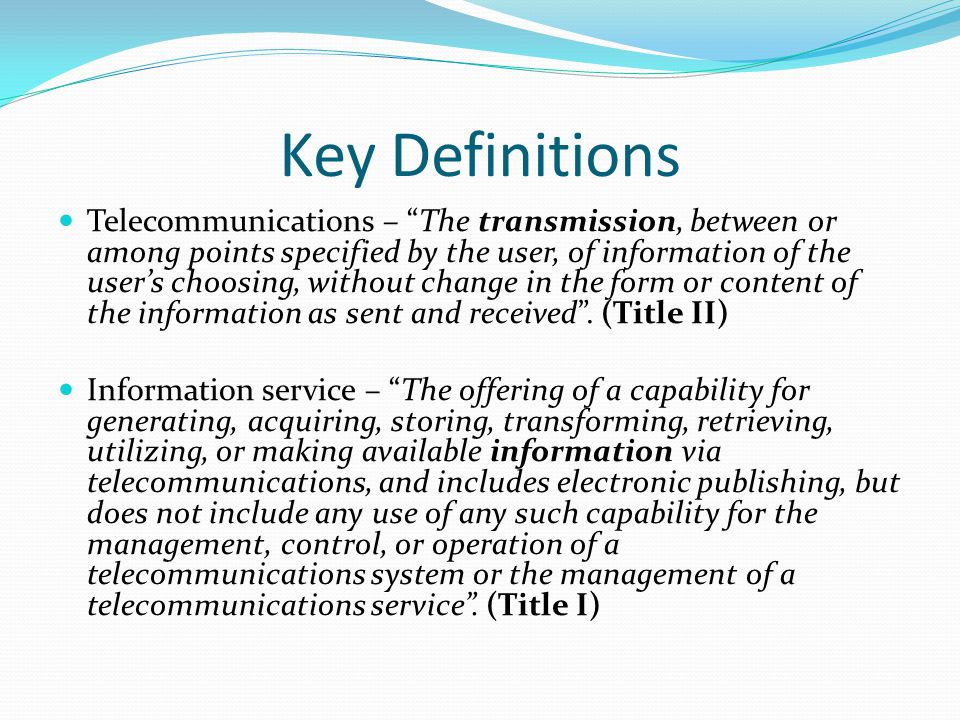 Key Definitions Telecommunications – The transmission, between or among points specified by the user, of information of the user's choosing, without change in the form or content of the information as sent and received .