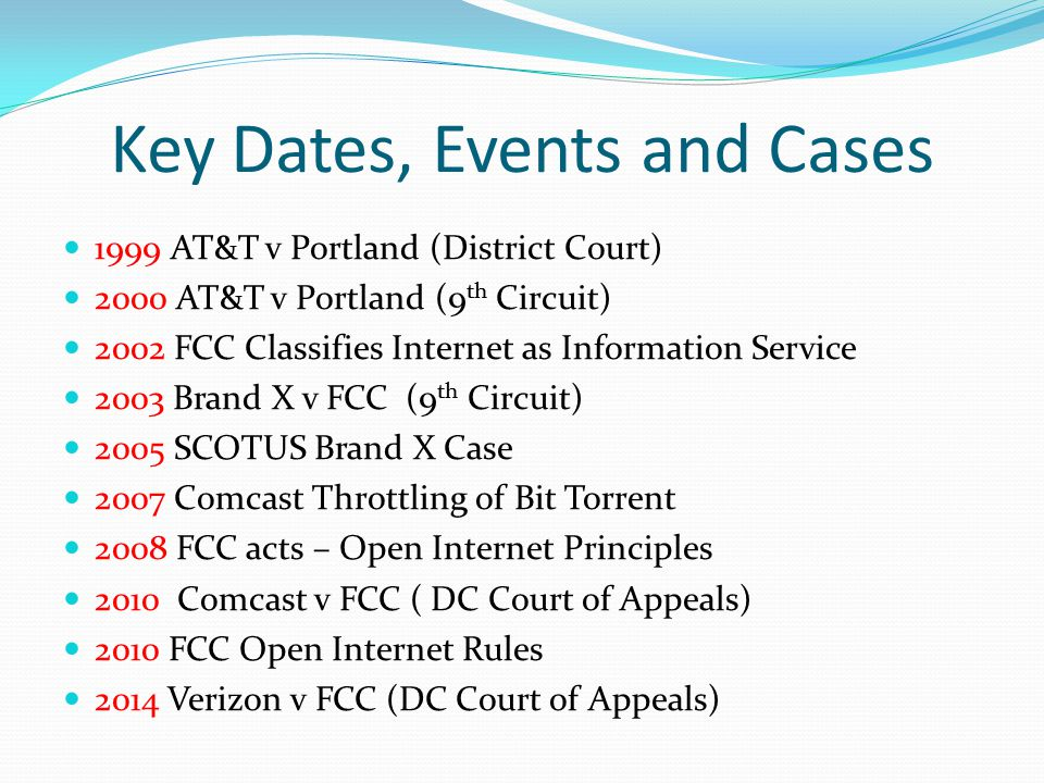 Key Dates, Events and Cases 1999 AT&T v Portland (District Court) 2000 AT&T v Portland (9 th Circuit) 2002 FCC Classifies Internet as Information Service 2003 Brand X v FCC (9 th Circuit) 2005 SCOTUS Brand X Case 2007 Comcast Throttling of Bit Torrent 2008 FCC acts – Open Internet Principles 2010 Comcast v FCC ( DC Court of Appeals) 2010 FCC Open Internet Rules 2014 Verizon v FCC (DC Court of Appeals)