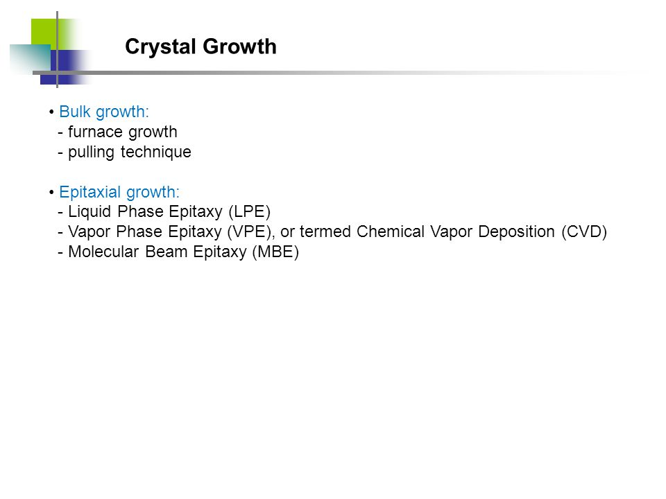 Crystal Growth Bulk growth: - furnace growth - pulling technique Epitaxial growth: - Liquid Phase Epitaxy (LPE) - Vapor Phase Epitaxy (VPE), or termed Chemical Vapor Deposition (CVD) - Molecular Beam Epitaxy (MBE)