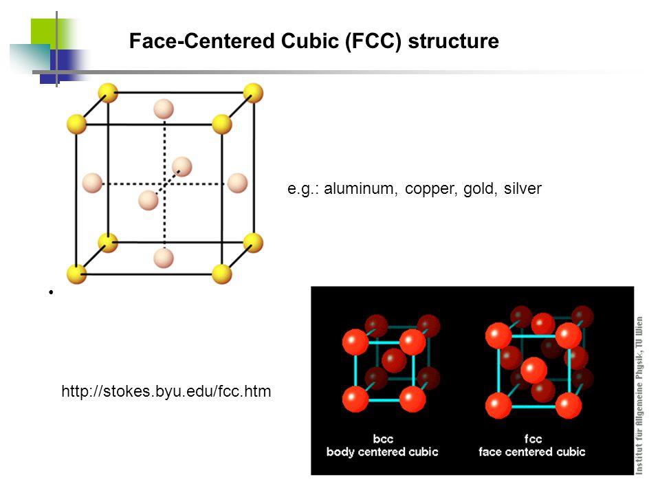 Face-Centered Cubic (FCC) structure http://stokes.byu.edu/fcc.htm e.g.: aluminum, copper, gold, silver