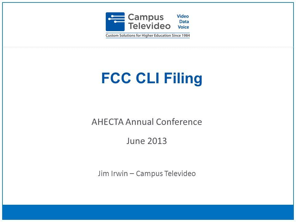FCC CLI Filing AHECTA Annual Conference June 2013 Jim Irwin – Campus Televideo