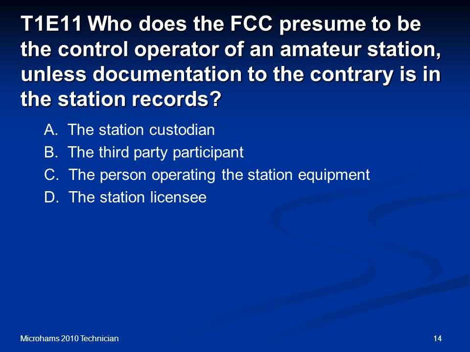 14Microhams 2010 Technician T1E11 Who does the FCC presume to be the control operator of an amateur station, unless documentation to the contrary is i