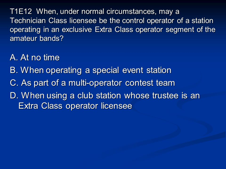 T1E12 When, under normal circumstances, may a Technician Class licensee be the control operator of a station operating in an exclusive Extra Class ope