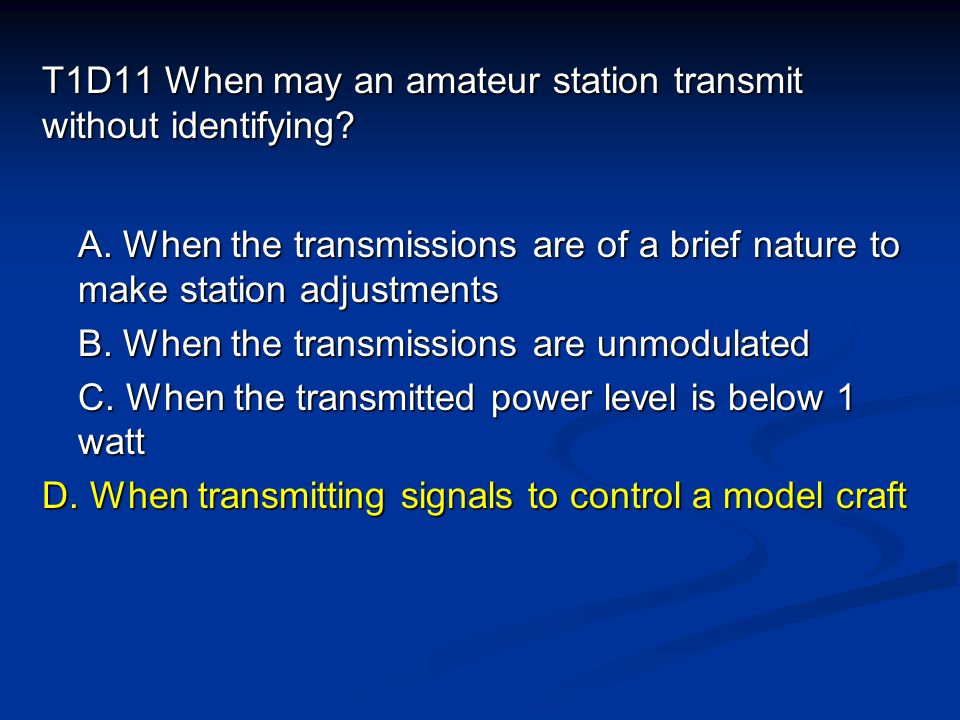 T1D11 When may an amateur station transmit without identifying? A. When the transmissions are of a brief nature to make station adjustments B. When th