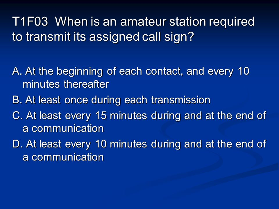 T1F03 When is an amateur station required to transmit its assigned call sign.