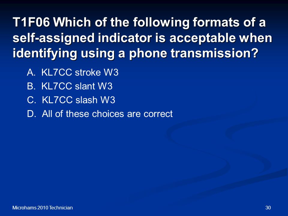 30Microhams 2010 Technician T1F06 Which of the following formats of a self-assigned indicator is acceptable when identifying using a phone transmission.