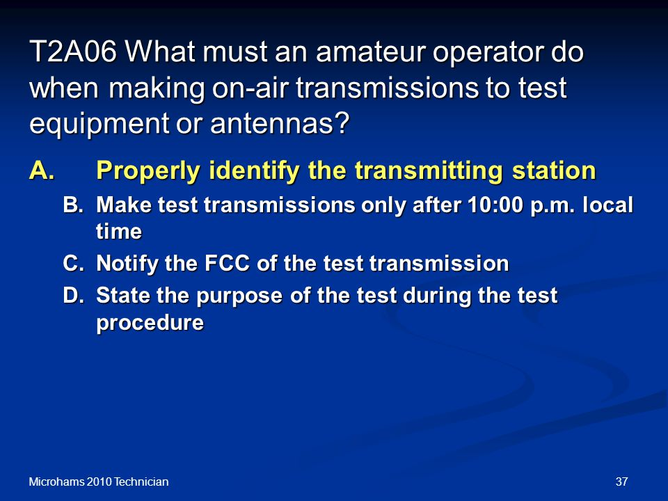 37Microhams 2010 Technician T2A06 What must an amateur operator do when making on-air transmissions to test equipment or antennas.