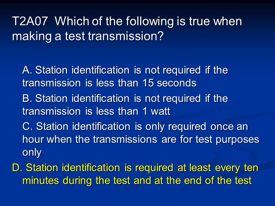 T2A07 Which of the following is true when making a test transmission.