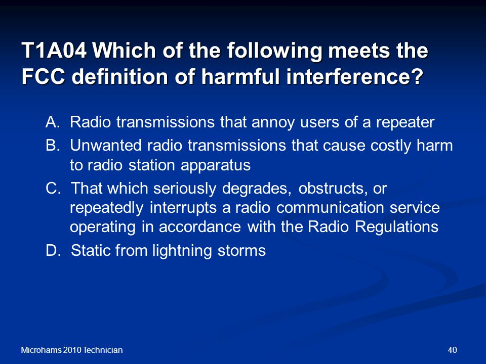 40Microhams 2010 Technician T1A04 Which of the following meets the FCC definition of harmful interference.