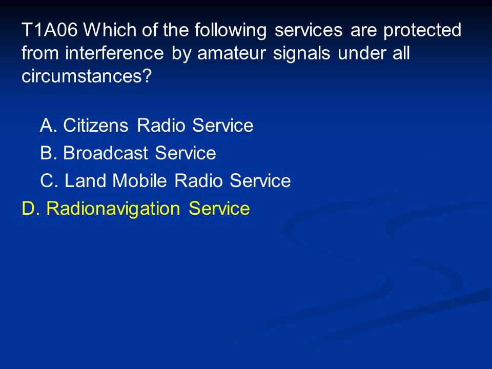 T1A06 Which of the following services are protected from interference by amateur signals under all circumstances.